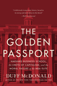 The Golden Passport (Harvard Business School, the Limits of Capitalism, and the Moral Failure of the MBA Elite) by Duff McDonald, 9780062347176