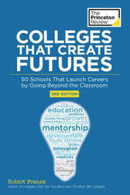 Colleges That Create Futures, 2nd Edition (50 Schools That Launch Careers by Going Beyond the Classroom) by The Princeton Review, Robert Franek, 9780451487834
