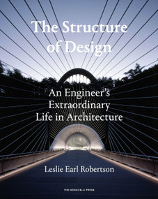 The Structure of Design (An Engineer's Extraordinary Life in Architecture) by Leslie Earl Robertson, 9781580934299