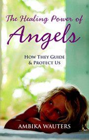 The Healing Power of Angels (How They Guide and Protect Us) by Ambika Wauters, 9781907486425