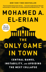 The Only Game in Town (Central Banks, Instability, and Avoiding the Next Collapse) by Mohamed A. El-Erian, 9780812987300