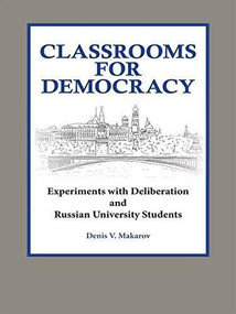 Classrooms for Democracy (Experiments with Deliberation and Russian University Students) by Denis Makarov, 9780923993986