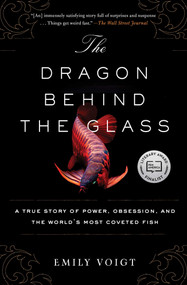 The Dragon Behind the Glass (A True Story of Power, Obsession, and the World's Most Coveted Fish) by Emily Voigt, 9781451678956