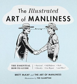 The Illustrated Art of Manliness (The Essential How-To Guide: Survival, Chivalry, Self-Defense, Style, Car Repair, And More!) by Brett McKay, Ted Slampyak, 9780316362658