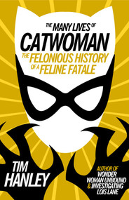 The Many Lives of Catwoman (The Felonious History of a Feline Fatale) by Tim Hanley, 9781613738450