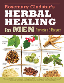 Rosemary Gladstar's Herbal Healing for Men (Remedies and Recipes for Circulation Support, Heart Health, Vitality, Prostate Health, Anxiety Relief, Longevity, Virility, Energy & Endurance) by Rosemary Gladstar, 9781612124773