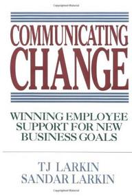 Communicating Change: Winning Employee Support for New Business Goals by Sandar Larkin, T. J. Larkin, 9780070364523