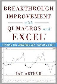 Breakthrough Improvement with QI Macros and Excel: Finding the Invisible Low-Hanging Fruit by Jay Arthur, 9780071822831