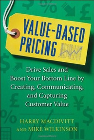 Value-Based Pricing: Drive Sales and Boost Your Bottom Line by Creating, Communicating and Capturing Customer Value by Harry Macdivitt, Mike Wilkinson, 9780071761680