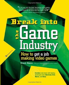 Break Into The Game Industry: How to Get A Job Making Video Games by Ernest Adams, 9780072226607