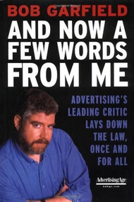 And Now a Few Words From Me (Advertising's Leading Critic Lays Down the Law, Once and For All) by Bob Garfield, 9780071403160