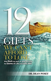 12 Gifts You Cant Afford to Lose (What Noah can teach us about Surviving the Storms of Life and Living Well) by Dr. Dean Posey, 9780990757801