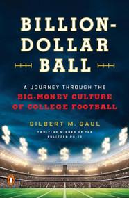 Billion-Dollar Ball (A Journey Through the Big-Money Culture of College Football) by Gilbert M. Gaul, 9780143108634