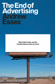 The End of Advertising (Why It Had to Die, and the Creative Resurrection to Come) by Andrew Essex, 9780399588518