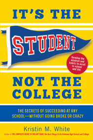 It's the Student, Not the College (The Secrets of Succeeding at Any School-Without Going Broke or Crazy) by Kristin M. White, 9781615192373