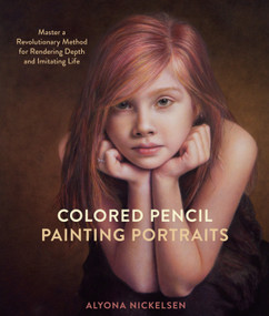 Colored Pencil Painting Portraits (Master a Revolutionary Method for Rendering Depth and Imitating Life) by Alyona Nickelsen, 9780385346276