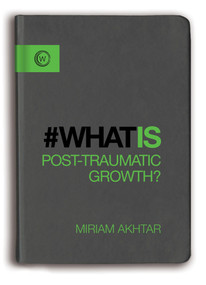 What is Post-Traumatic Growth? by Miriam Akhtar, 9781780289793