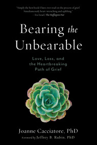 Bearing the Unbearable (Love, Loss, and the Heartbreaking Path of Grief) by Joanne Cacciatore, Jeffrey Rubin, 9781614292968