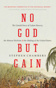 No God But Gain (The Untold Story of Cuban Slavery, the Monroe Doctrine, and the Making of the United States) - 9781781689998 by Stephen Chambers, 9781781689998