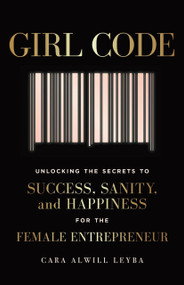 Girl Code (Unlocking the Secrets to Success, Sanity, and Happiness for the Female Entrepreneur) by Cara Alwill Leyba, 9780525533085