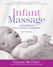 Infant Massage (Fourth Edition) (A Handbook for Loving Parents) by Vimala McClure, 9781101965948