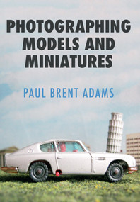 Photographing Models and Miniatures by Brent Adams, 9781445662541