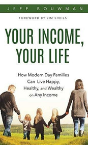 Your Income, Your Life: How Modern Day Families Can Live Happy, Healthy, and Wealthy on Any Income by Jeff Bouwman, 9781628653717