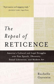 The Repeal of Reticence (America's Cultural and Legal Struggles Over Free Speech, Obscenity, Sexual Liberation, and Modern Art) by Rochelle Gurstein, 9780809016129