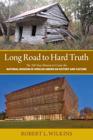 Long Road to Hard Truth (The 100 Year Mission to Create the National Museum of African American History and Culture) - 9780997910414 by Robert Leon Wilkins, 9780997910414