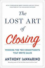 The Lost Art of Closing (Winning the Ten Commitments That Drive Sales) by Anthony Iannarino, 9780735211698