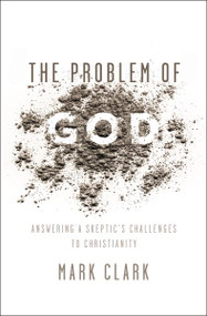 The Problem of God (Answering a Skeptic's Challenges to Christianity) by Mark Clark, 9780310535225