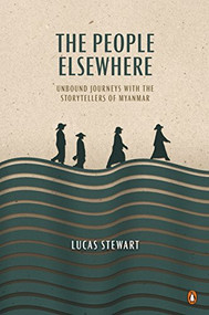 The People Elsewhere (Unbound Journeys with the Storytellers of Myanmar) by Lucas Stewart, 9780734399847