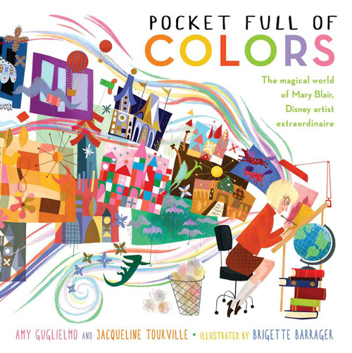 Pocket Full of Colors (The Magical World of Mary Blair, Disney Artist Extraordinaire) by Amy Guglielmo, Jacqueline Tourville, Brigette Barrager, 9781481461313