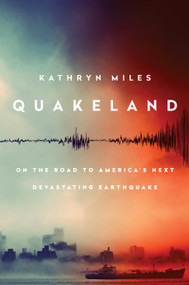 Quakeland (On the Road to America's Next Devastating Earthquake) by Kathryn Miles, 9780525955184