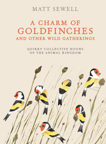 A Charm of Goldfinches and Other Wild Gatherings (Quirky Collective Nouns of the Animal Kingdom) by Matt Sewell, 9780399579394