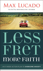 Less Fret, More Faith (An 11-Week Action Plan to Overcome Anxiety) by Max Lucado, 9781400207497