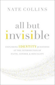 All But Invisible (Exploring Identity Questions at the Intersection of Faith, Gender, and Sexuality) by Nate Collins, 9780310526025