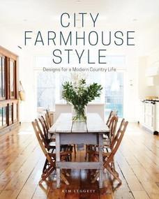 City Farmhouse Style (Designs for a Modern Country Life) by Kim Leggett, Alissa Saylor, 9781419726507