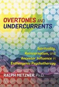 Overtones and Undercurrents (Spirituality, Reincarnation, and Ancestor Influence in Entheogenic Psychotherapy) by Ralph Metzner, 9781620556894