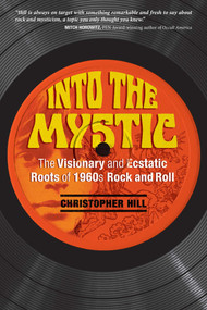 Into the Mystic (The Visionary and Ecstatic Roots of 1960s Rock and Roll) by Christopher Hill, 9781620556429
