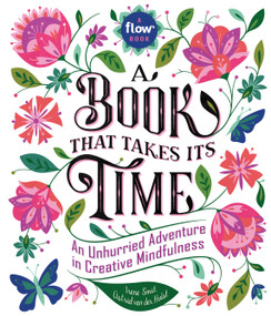 A Book That Takes Its Time (An Unhurried Adventure in Creative Mindfulness) by Irene Smit, Astrid van der Hulst, Editors of Flow magazine, 9780761193777