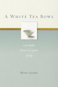 A White Tea Bowl (100 Haiku from 100 Years of Life) by Mitsu Suzuki, Kazuaki Tanahashi, Kate McCandless, 9781930485358