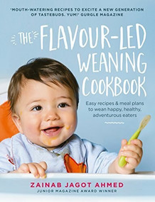 The Flavour-led Weaning Cookbook (Easy Recipes & Meal Plans to Wean Happy, Healthy, Adventurous Eaters) by Zainab Jagot Ahmed, 9781785033469