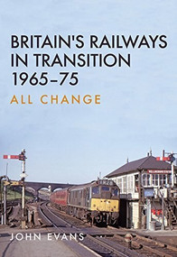 Britain's Railways in Transition 1965-75 (All Change) by John Evans, 9781445663869