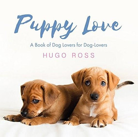 Puppy Love (A Book of Dog Lovers for Dog-Lovers) by Hugo Ross, 9781785300844