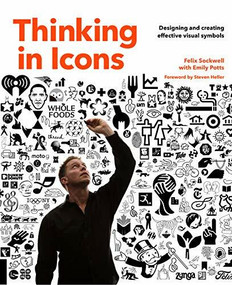 Thinking in Icons (Designing and Creating Effective Visual Symbols) by EMILY POTTS, Steven Heller, Felix Sockwell, 9781631593147