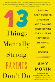 13 Things Mentally Strong Parents Don't Do (Raising Self-Assured Children and Training Their Brains for a Life of Happiness, Meaning, and Success) by Amy Morin, 9780062565730