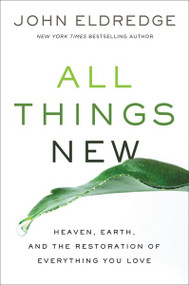 All Things New (Heaven, Earth, and the Restoration of Everything You Love) by John Eldredge, 9780718037994