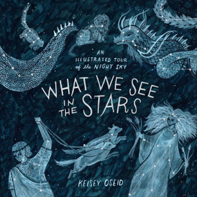 What We See in the Stars (An Illustrated Tour of the Night Sky) by Kelsey Oseid, 9780399579530