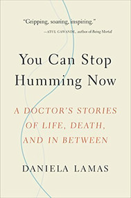You Can Stop Humming Now (A Doctor's Stories of Life, Death, and in Between) by Daniela Lamas, 9780316393171